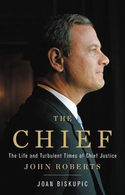 The Chief - The Life and Turbulent Times of Chief Justice John Roberts