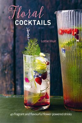 Floral Cocktails: 40 Fragrant and Flavourful Flower- Powered Drinks