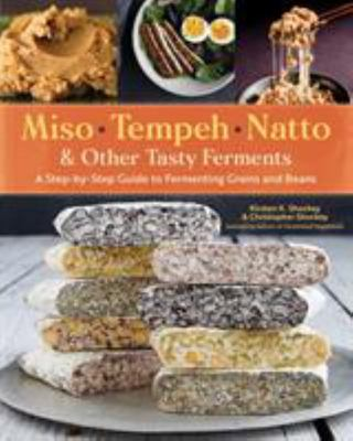 Miso, Tempeh, Natto and Other Tasty Ferments - A Step-By-Step Guide to Fermenting Grains and Beans for Umami and Health