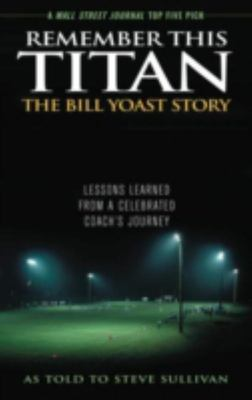 Remember This Titan: the Bill Yoast Story - Lessons Learned from a Celebrated Coach's Journey
