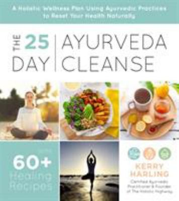 The 25-Day Ayurveda Cleanse - A Holistic Wellness Plan Using Ayurvedic Practices to Reset Your Health Naturally