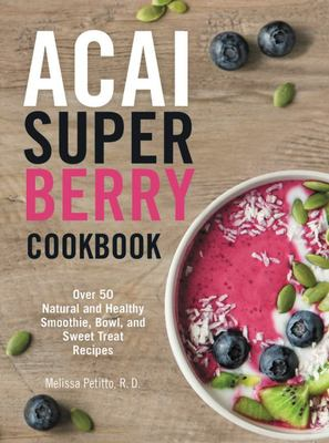 The Acai Superberry Cookbook: Over 55 Natural and Healthy Recipes