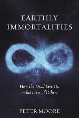 Earthly Immortalities - How the Dead Live on in the Lives of Others