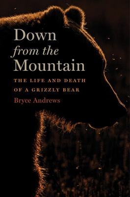 Down from the Mountain - The Life and Death of a Grizzly Bear