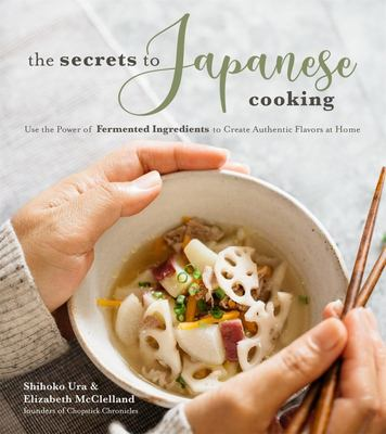 The Secrets to Japanese Cooking - Use the Power of Fermented Ingredients to Create Authentic Flavors at Home