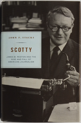 Scotty: James B. Reston and the Rise and Fall of American Journalism