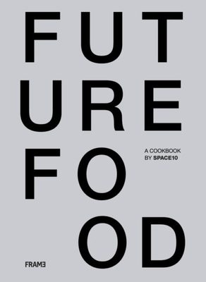 Future Food Today - Cookbook by SPACE10