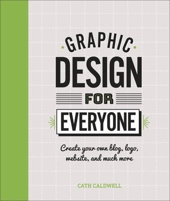 Graphic Design for Everyone: Create Your Own Blog, Logo, Website and Much More