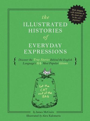 The Illustrated Histories of Everyday Expressions: Discover the True Stories Behind the English Language's 64 Most Popular Sayings