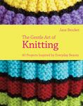 The Gentle Art of Knitting - 40 Projects Inspired by Everyday Beauty