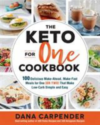 The Keto for One Cookbook: 100 Delicious Make-Ahead, Make-Fast Meals for One (or Two) That Make Low-Carb Simple and Easy