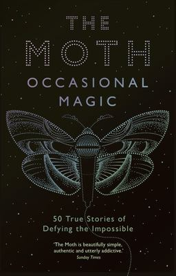 The Moth: Occasional Magic - True Stories of Defying the Impossible
