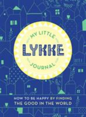 My Little Lykke Journal: How to Be Happy by Finding the Good in the World