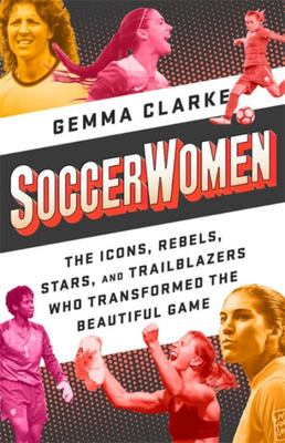 Soccerwomen - The Icons, Rebels, Stars, and Trailblazers Who Transformed the Beautiful Game