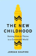 The New Childhood - Raising Kids to Thrive in a Connected World