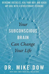 Your Subconscious Brain Can Change Your Life - Overcome Obstacles, Heal Your Body and Reach Any Goal with a Revolutionary Technique