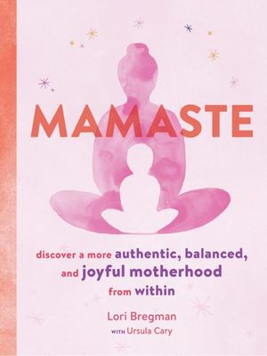 Mamaste: Discover a more authentic, balanced, and joyful motherhood from within