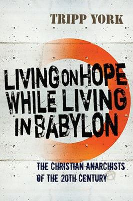 Living on Hope While Living in Babylon - The Christian Anarchists of the 20th Century