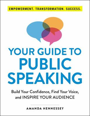 Your Guide to Public Speaking - Build Your Confidence, Find Your Voice, and Inspire Your Audience