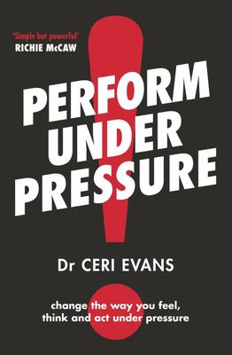 Perform Under Pressure: Change the Way You Think Act and Feel Under Pressure