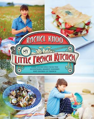 My Little French Kitchen - Over Hundread Recipes from the Mountains to the Market Squares and Shores of France