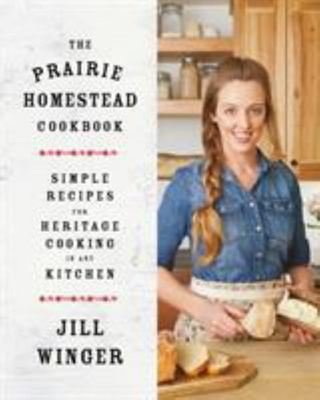 The Prairie Homestead Cookbook - Simple Recipes for Heritage Cooking in Any Kitchen