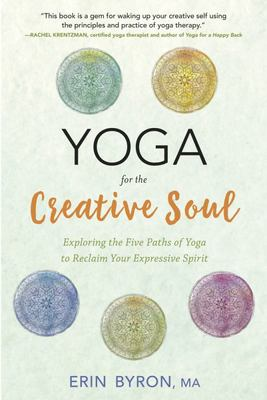 Yoga for the Creative SoulExploring the Five Paths of Yoga to Reclaim Your Expressive Spirit