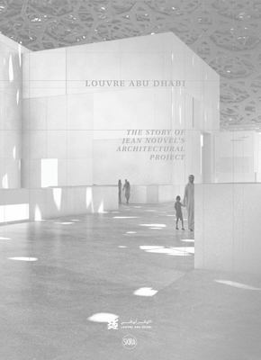 Louvre Abu Dhabi: the Story of an Architectural Project - The Story of an Architectural Project