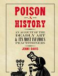 Poison: a History - An Account of the Deadly Art and Its Most Infamous Practitioners