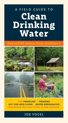 A Field Guide to Clean Drinking Water - How to Find, Assess, Treat, and Store It