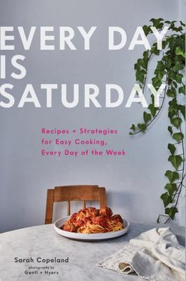Every Day Is Saturday - Recipes + Strategies for Easy Cooking, Every Day of the Week