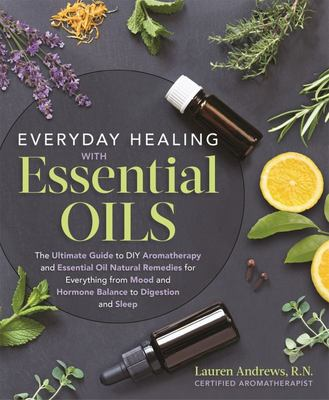 Essential Oils for Every Purpose: The Ultimate Guide to the Healing Power of Essential Oils and Aromatherapy for Everything from Inflammation, Mood, Digestion, Hormone Balance, and Sleep