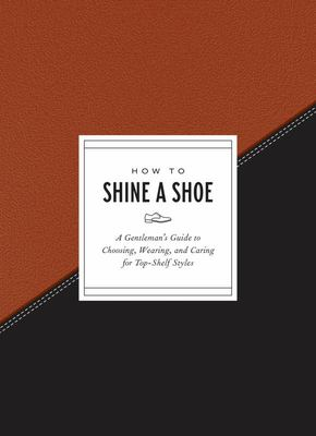 How to Shine a Shoe - A Gentleman's Guide to Choosing, Wearing, and Caring for Top-Shelf Styles