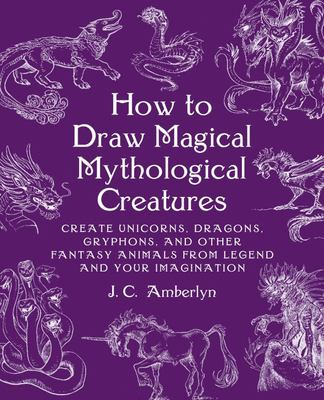 How to Draw Magical Mythological Creatures - Create Unicorns, Dragons, Gryphons, and Other Fantasy Animals from Legend
