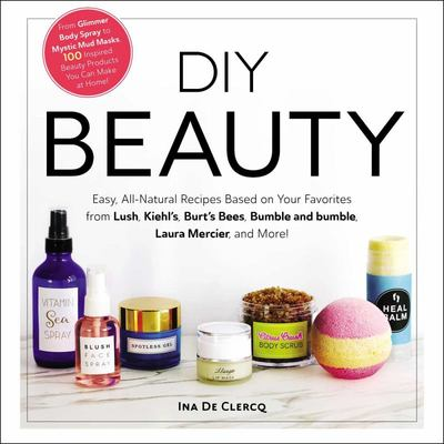 DIY Beauty - From Pastel Rainbow Bath Bombs to Mystic Mud Masks, 100 Inspired Beauty Products You Can Make at Home!