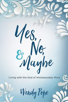Yes, No, and Maybe - Living with the God of Immeasurably More
