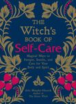 The Witch's Book of Self-Care - Magical Ways to Pamper, Soothe, and Care for Your Body and Spirit