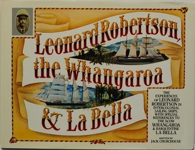 Leonard Robertson the Whangaroa & La Bella The Experiences of Leonard Robertson in Intercolonial Sailing Ships, with Special References to the Scow Whangaroa & Barquentine La Bella