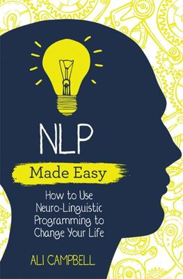 NLP Made Easy - How to Use Neuro-Linguistic Programming to Change Your Life