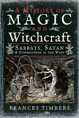 A History of Magic and Witchcraft - Sabbats, Satan and Superstitions in the West
