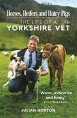 Horses, Heifers and Hairy PigsThe Life of a Yorkshire Vet