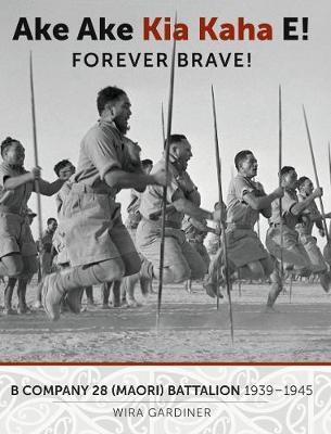 Ake Ake Kia Kaha E! Forever Brave!: B Company 28th Maori Battalion 1939-1945