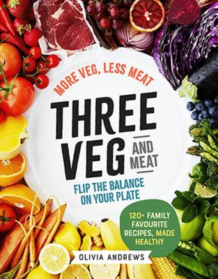 Three Veg and Meat: More Veg, Less Meat; Flip the Balance on Your Plate