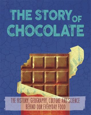 The Story of Chocolate - The History, Geography, Culture and Science Behind Our Everyday Food