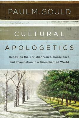 Cultural Apologetics - Renewing the Christian Voice, Conscience, and Imagination in a Disenchanted World