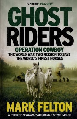 Ghost Riders - Operation Cowboy, the World War Two Mission to Save the World's Finest Horses