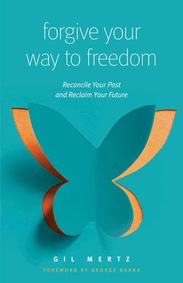 Forgiving Your Way to Freedom - Reconcile Your Past and Reclaim Your Future