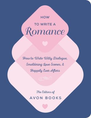How to Write a Romance - Or How to Write Witty Dialogue, Smoldering Love Scenes, and Well-Suited Characters in Impossible Situations Who, It Is a Truth Universally Acknowledged, Overcome Their Differences and Find Their Happily Ever After