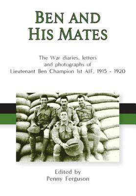 Ben and His Mates - The War Diaries, Letters and Photographs of Lieutenant Ben Champion 1st AIF, 1915-1920