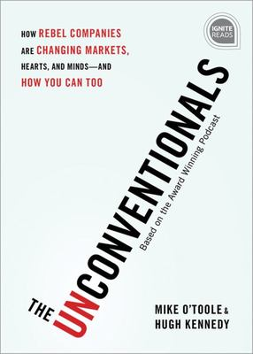 The Unconventionals - How Game Changing Companies Shift the Market to Their Advantage - and How You Can Too